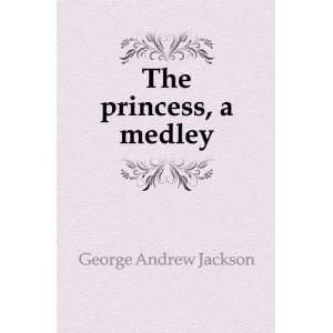 The princess, a medley George Andrew Jackson Books