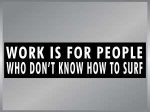 WORK IS FOR PEOPLE WHO DONT SURF Funny Bumper Sticker