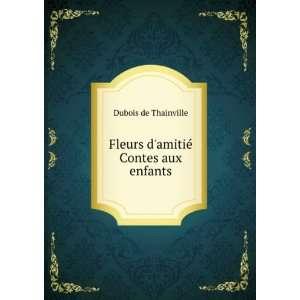 : Fleurs damitié. Contes aux enfants: Dubois de Thainville: Books