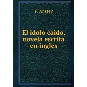 El idolo caido, novela escrita en ingles: F. Anstey: Books
