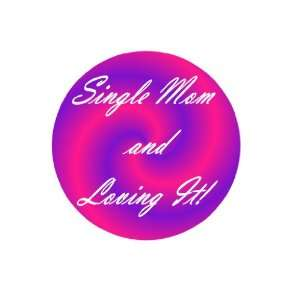 Single Mom and Loving It 1.25 Pin Back Badge Button